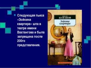 Следующая пьеса «Зойкина квартира» шла в театре имени Вахтангова и была запре