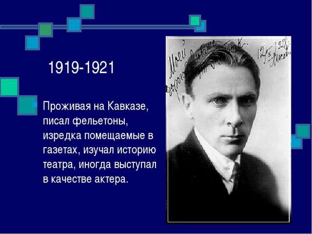 1919-1921 Проживая на Кавказе, писал фельетоны, изредка помещаемые в газетах,...