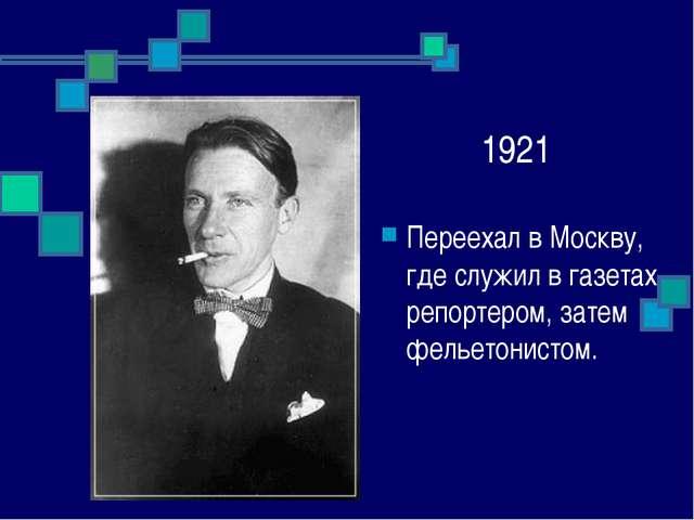 1921 Переехал в Москву, где служил в газетах репортером, затем фельетонистом.