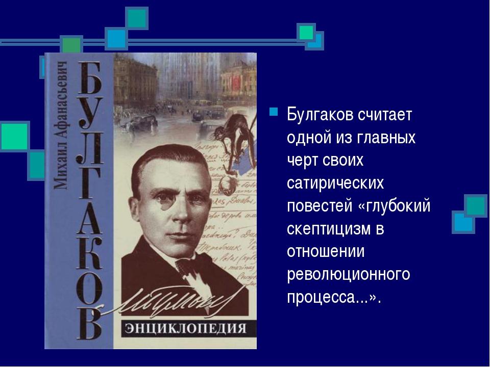 Булгаков считает одной из главных черт своих сатирических повестей «глубокий...
