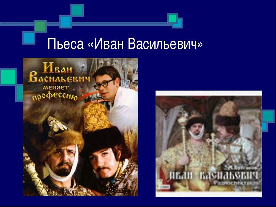 Пьеса «Иван Васильевич»