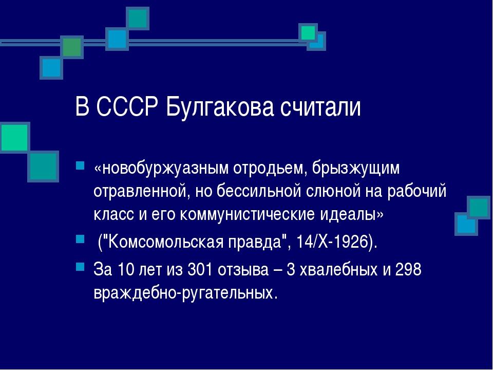 В СССР Булгакова считали «новобуржуазным отродьем, брызжущим отравленной, но...