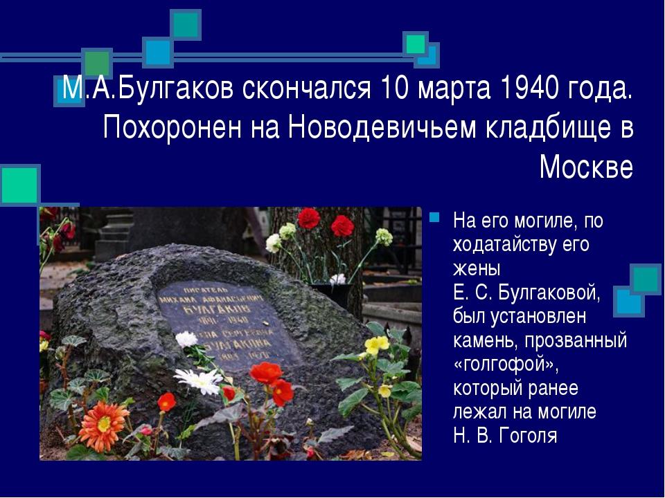 М.А.Булгаков скончался 10 марта 1940 года. Похоронен на Новодевичьем кладбище...