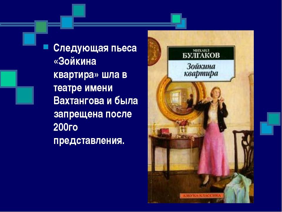 Следующая пьеса «Зойкина квартира» шла в театре имени Вахтангова и была запре...
