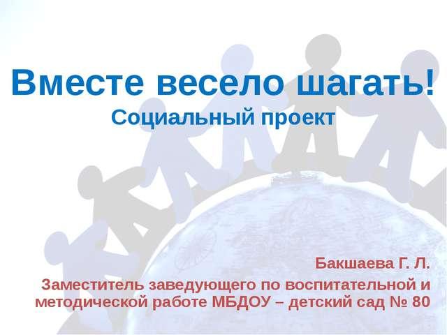 Вместе весело шагать! Социальный проект Бакшаева Г. Л. Заместитель заведующег...