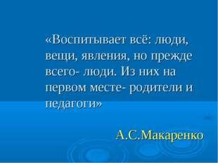 «Воспитывает всё: люди, вещи, явления, но прежде всего- люди. Из них на перво