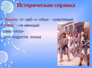 Историческая справка Ребенок –от «раб» и «orbus» - осиротевший Отрок - «не им