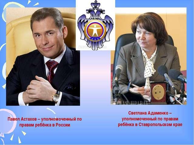 Павел Астахов – уполномоченный по правам ребёнка в России Светлана Адаменко –...