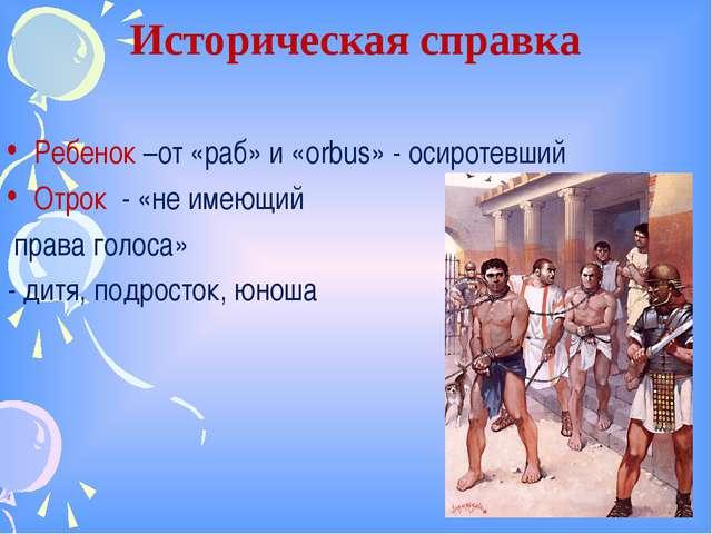 Историческая справка Ребенок –от «раб» и «orbus» - осиротевший Отрок - «не им...