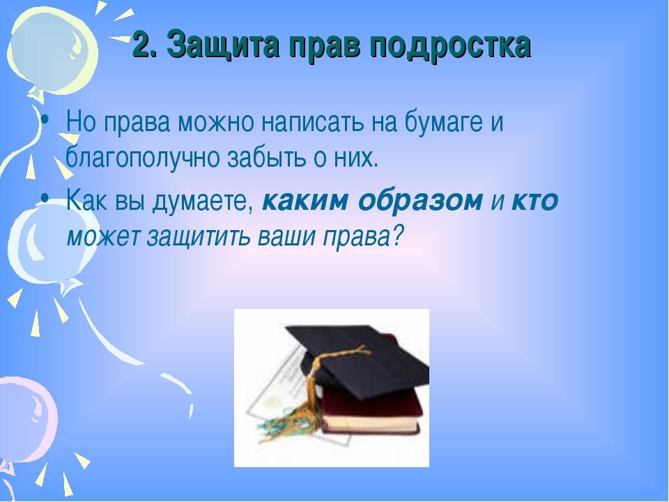2. Защита прав подростка Но права можно написать на бумаге и благополучно заб...