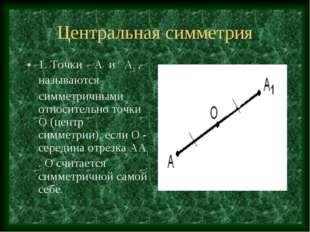 Центральная симметрия 1. Точки А и А1 , называются симметричными относительно