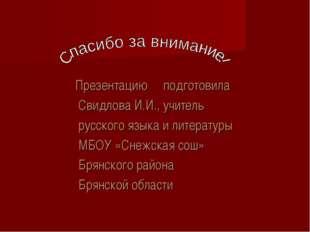 Презентацию подготовила Свидлова И.И., учитель русского языка и литературы М