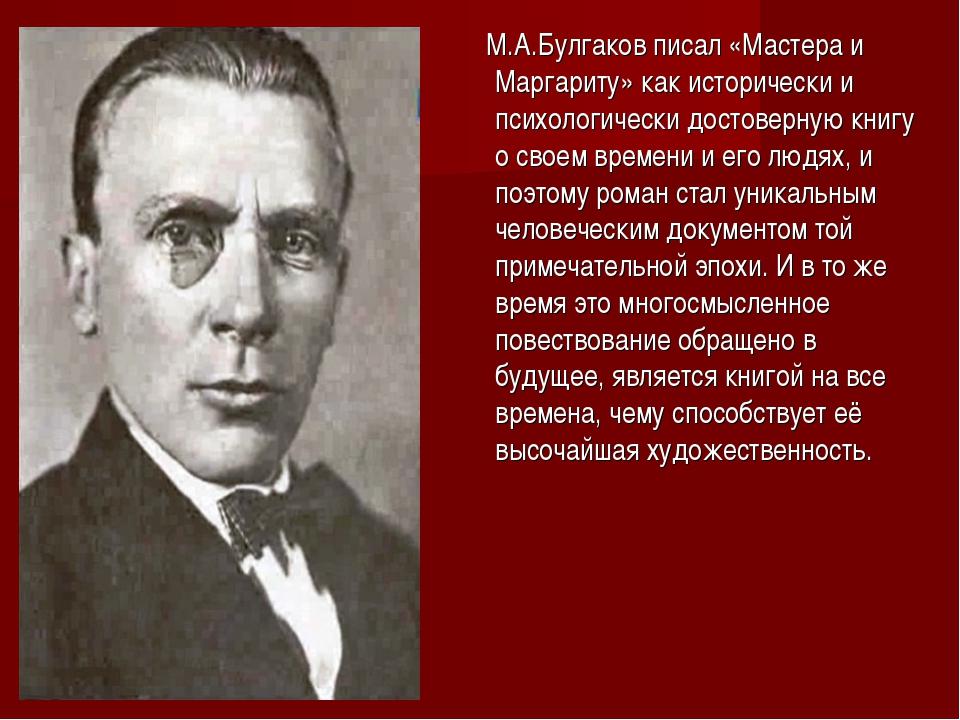 М.А.Булгаков писал «Мастера и Маргариту» как исторически и психологически до...