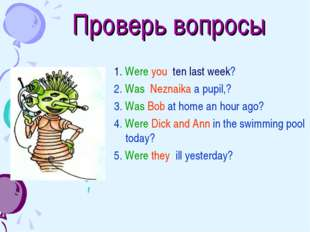 Проверь вопросы 1. Were you ten last week? 2. Was Neznaika a pupil,? 3. Was