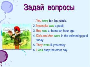 Задай вопросы 1. You were ten last week. 2. Neznaika was a pupil. 3. Bob was