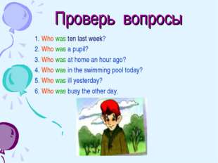 Проверь вопросы 1. Who was ten last week? 2. Who was a pupil? 3. Who was at