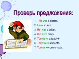 Проверь предложения: 1.	He was a doctor. 2. I was a pupil. 3. He was a driver