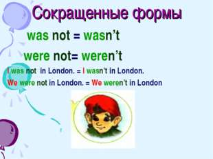 Сокращенные формы was not = wasn't were not= weren't I was not in London. = I