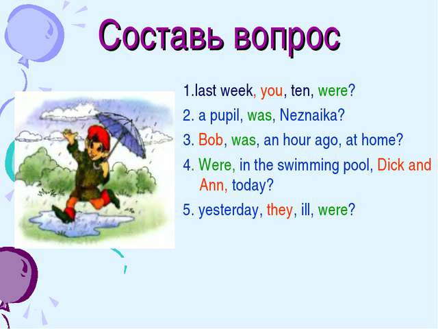 Составь вопрос 1.last week, you, ten, were? 2. a pupil, was, Neznaika? 3. Bob...