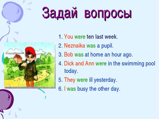 Задай вопросы 1. You were ten last week. 2. Neznaika was a pupil. 3. Bob was...
