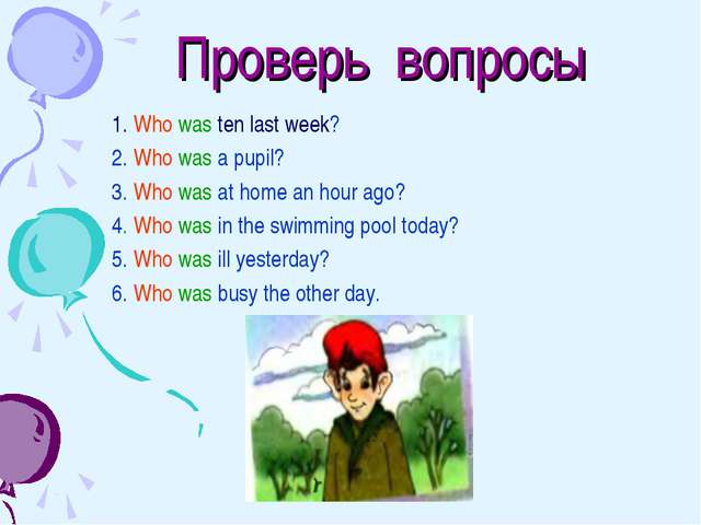 Проверь вопросы 1. Who was ten last week? 2. Who was a pupil? 3. Who was at...