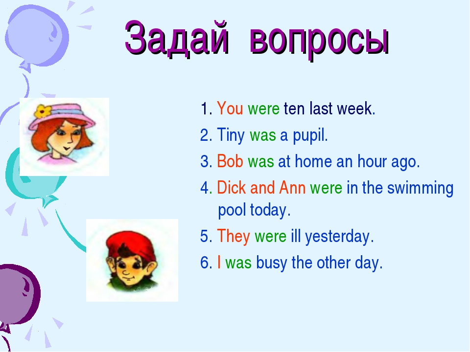 Задай вопросы 1. You were ten last week. 2. Tiny was a pupil. 3. Bob was at...