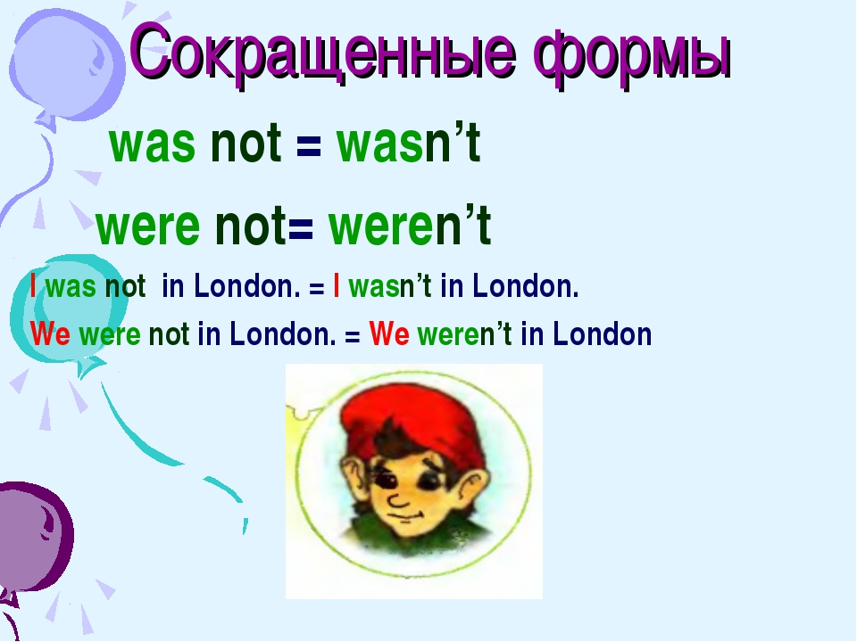Сокращенные формы was not = wasn't were not= weren't I was not in London. = I...