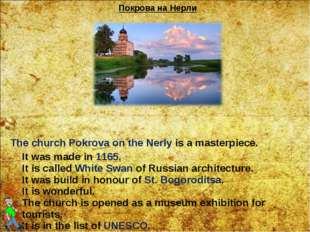 The church Pokrova on the Nerly is a masterpiece. It was made in 1165. It is