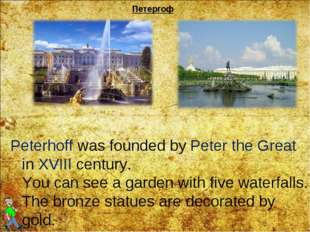 Петергоф Peterhoff was founded by Peter the Great in XVIII century. You can s