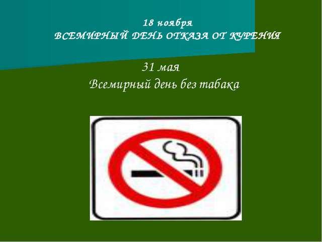 18 ноября ВСЕМИРНЫЙ ДЕНЬ ОТКАЗА ОТ КУРЕНИЯ 31 мая Всемирный день без табака