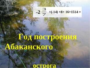 Год построения Абаканского острога ×(-14) +8× 16+1514 = -2