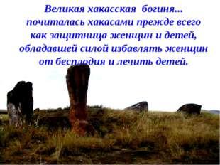 Великая хакасская богиня... почиталась хакасами прежде всего как защитница же