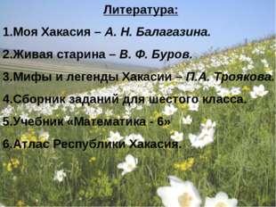 Литература: Моя Хакасия – А. Н. Балагазина. Живая старина – В. Ф. Буров. Мифы