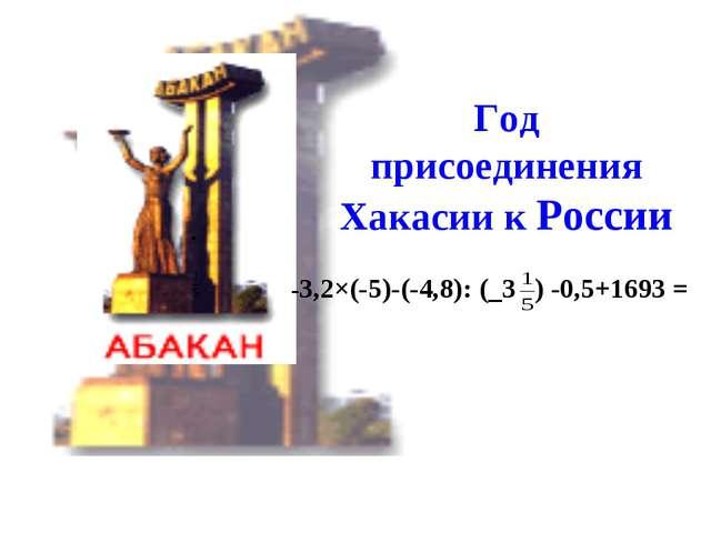 Год присоединения Хакасии к России -3,2×(-5)-(-4,8): (_3 ) -0,5+1693 =