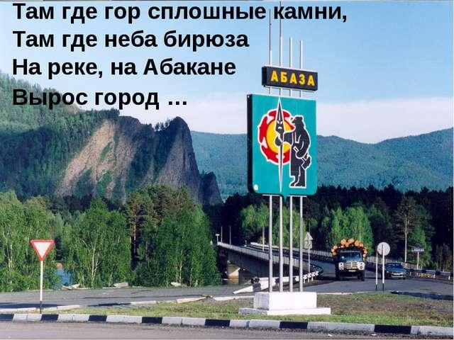 Там где гор сплошные камни, Там где неба бирюза На реке, на Абакане Вырос гор...