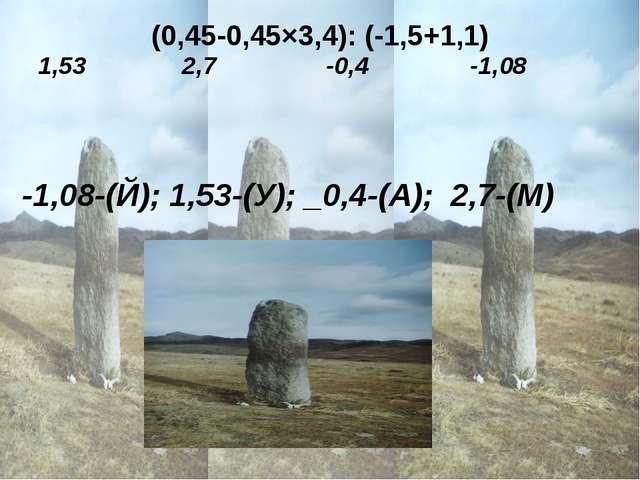 (0,45-0,45×3,4): (-1,5+1,1)  -1,08-(Й); 1,53-(У); _0,4-(А); 2,7-(М) 1,53...