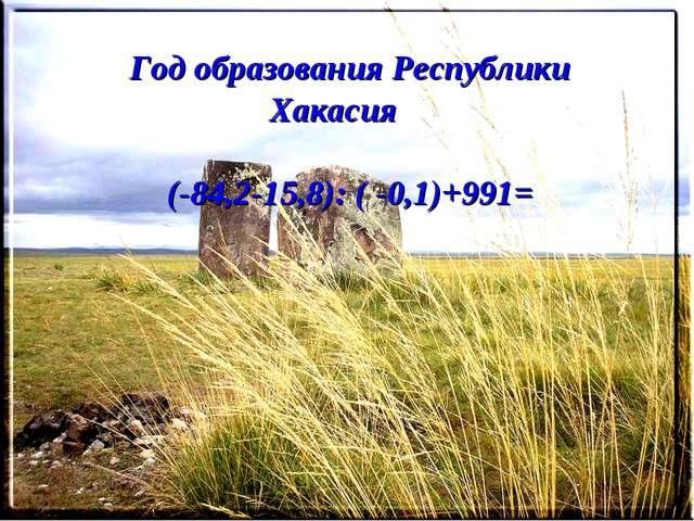 Год образования Республики Хакасия (-84,2-15,8): ( -0,1)+991=