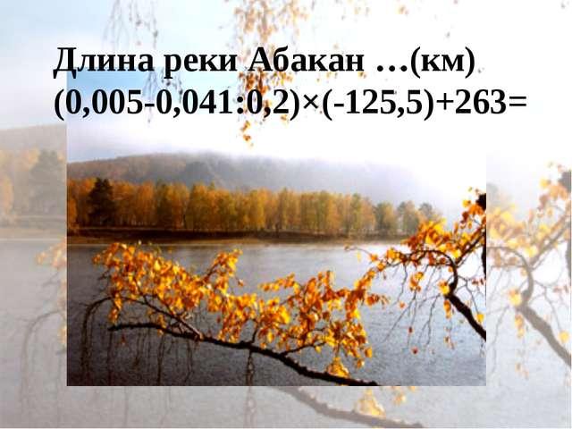 Длина реки Абакан …(км) (0,005-0,041:0,2)×(-125,5)+263=