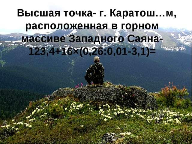 Высшая точка- г. Каратош…м, расположенная в горном массиве Западного Саяна-12...