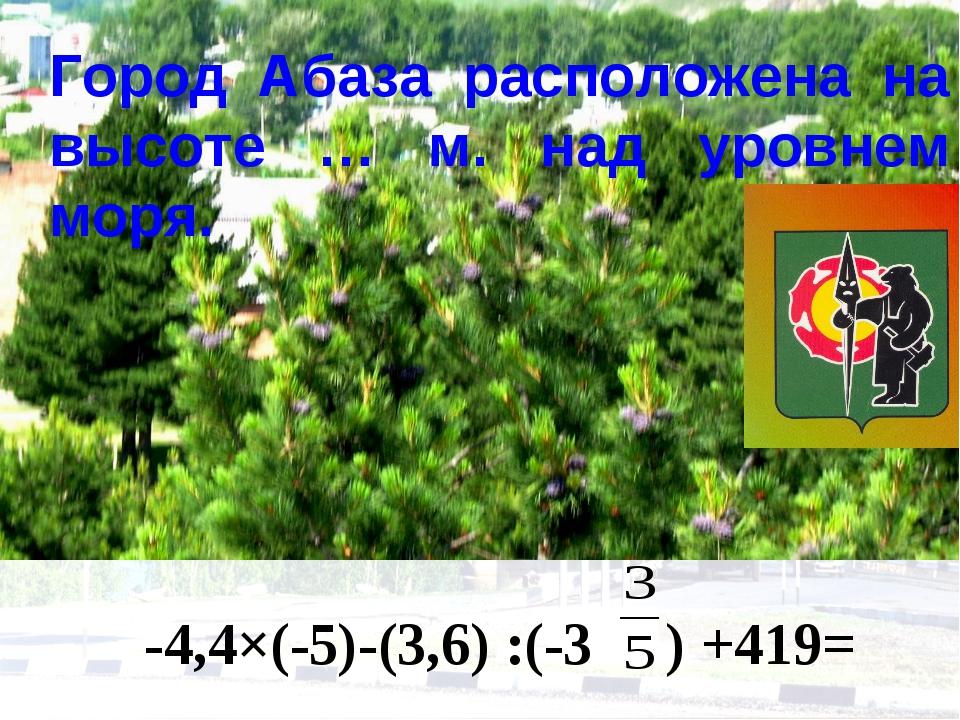 Город Абаза расположена на высоте … м. над уровнем моря. -4,4×(-5)-(3,6) :(-3...