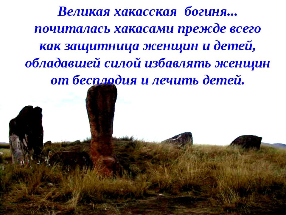 Великая хакасская богиня... почиталась хакасами прежде всего как защитница же...