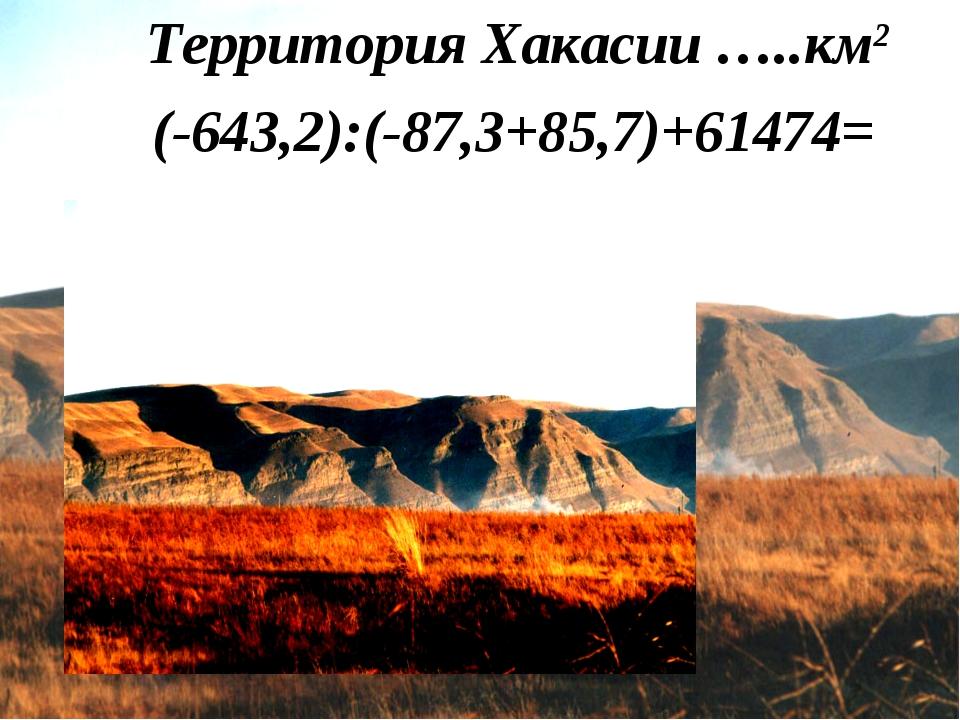 Территория Хакасии …..км2 (-643,2):(-87,3+85,7)+61474=
