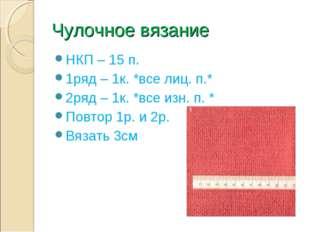 Чулочное вязание НКП – 15 п. 1ряд – 1к. *все лиц. п.* 2ряд – 1к. *все изн. п.