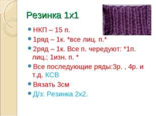 Резинка 1х1 НКП – 15 п. 1ряд – 1к. *все лиц. п.* 2ряд – 1к. Все п. чередуют: