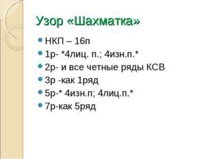 Узор «Шахматка» НКП – 16п 1р- *4лиц. п.; 4изн.п.* 2р- и все четные ряды КСВ 3