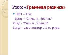Узор: «Граненая резинка» НКП – 17п. 1ряд – *2лиц. п., 2изн.п.* 2ряд - *2изн.п