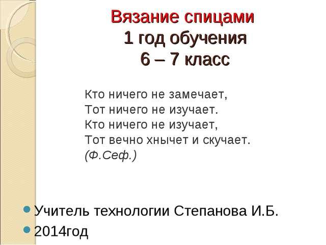 Вязание спицами 1 год обучения 6 – 7 класс Учитель технологии Степанова И.Б....
