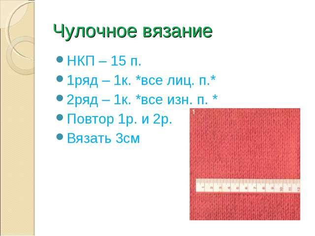 Чулочное вязание НКП – 15 п. 1ряд – 1к. *все лиц. п.* 2ряд – 1к. *все изн. п....