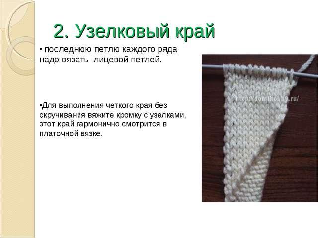 2. Узелковый край последнюю петлю каждого ряда надо вязать лицевой петлей. Дл...