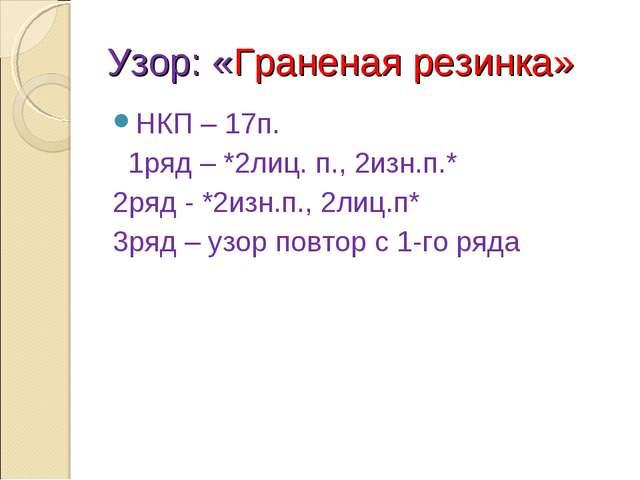 Узор: «Граненая резинка» НКП – 17п. 1ряд – *2лиц. п., 2изн.п.* 2ряд - *2изн.п...